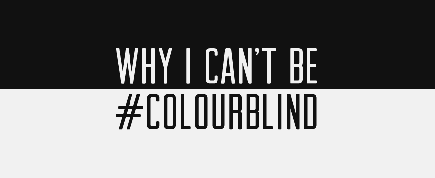 Why I Can't Be #ColourBlind